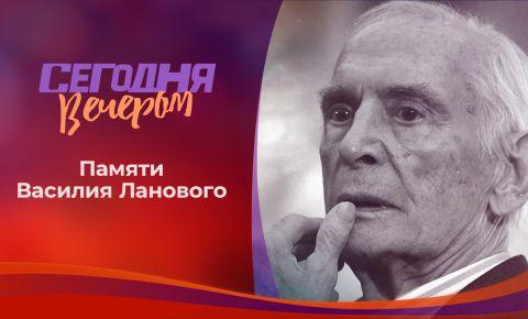 Памяти Василия Ланового выпуск программы «Сегодня вечером»
